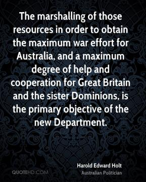 Harold Edward Holt - The marshalling of those resources in order to obtain the maximum war effort for Australia, and a maximum degree of help and cooperation for Great Britain and the sister Dominions, is the primary objective of the new Department.