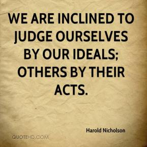Harold Nicholson - We are inclined to judge ourselves by our ideals; others by their acts.