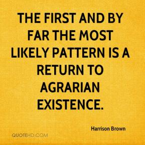 Harrison Brown - The first and by far the most likely pattern is a return to agrarian existence.