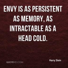 Harry Stein - Envy is as persistent as memory, as intractable as a head cold.