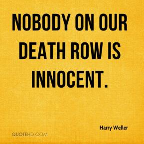 Harry Weller - Nobody on our death row is innocent.
