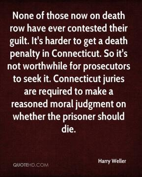 Harry Weller - None of those now on death row have ever contested their guilt. It's harder to get a death penalty in Connecticut. So it's not worthwhile for prosecutors to seek it. Connecticut juries are required to make a reasoned moral judgment on whether the prisoner should die.