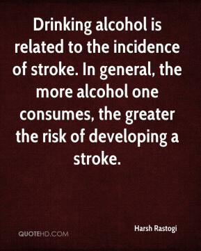 Harsh Rastogi - Drinking alcohol is related to the incidence of stroke. In general, the more alcohol one consumes, the greater the risk of developing a stroke.
