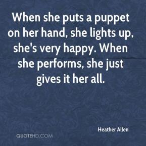 Heather Allen - When she puts a puppet on her hand, she lights up, she's very happy. When she performs, she just gives it her all.