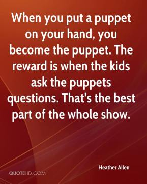 Heather Allen - When you put a puppet on your hand, you become the puppet. The reward is when the kids ask the puppets questions. That's the best part of the whole show.