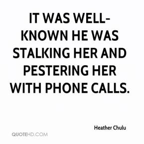 Heather Chulu - It was well-known he was stalking her and pestering her with phone calls.