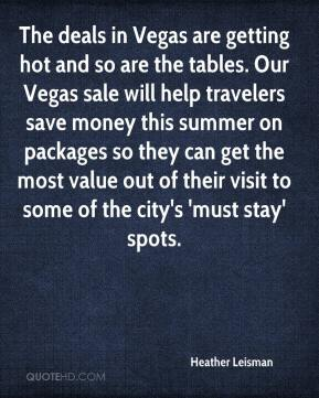 Heather Leisman - The deals in Vegas are getting hot and so are the tables. Our Vegas sale will help travelers save money this summer on packages so they can get the most value out of their visit to some of the city's 'must stay' spots.