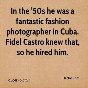 Hector Cruz - In the '50s he was a fantastic fashion photographer in Cuba. Fidel Castro knew that, so he hired him.