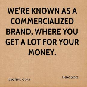 Heiko Storz - We're known as a commercialized brand, where you get a lot for your money.
