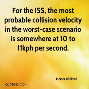 Heiner Klinkrad - For the ISS, the most probable collision velocity in the worst-case scenario is somewhere at 10 to 11kph per second.
