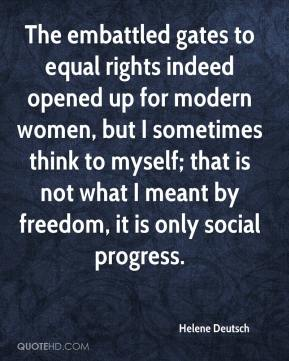 Helene Deutsch - The embattled gates to equal rights indeed opened up for modern women, but I sometimes think to myself; that is not what I meant by freedom, it is only social progress.