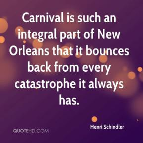 Henri Schindler - Carnival is such an integral part of New Orleans that it bounces back from every catastrophe it always has.
