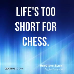 Henry James Byron - Life's too short for chess.