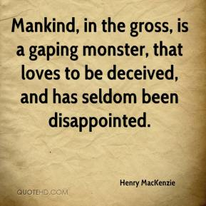 Henry MacKenzie - Mankind, in the gross, is a gaping monster, that loves to be deceived, and has seldom been disappointed.
