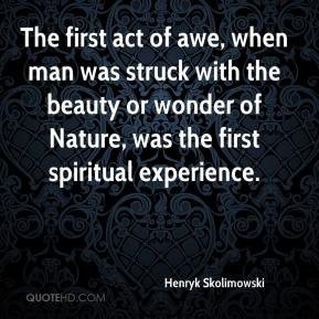 Henryk Skolimowski - The first act of awe, when man was struck with the beauty or wonder of Nature, was the first spiritual experience.