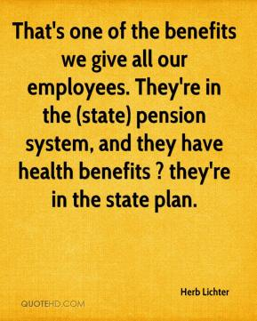 Herb Lichter - That's one of the benefits we give all our employees. They're in the (state) pension system, and they have health benefits ? they're in the state plan.