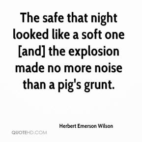 Herbert Emerson Wilson - The safe that night looked like a soft one [and] the explosion made no more noise than a pig's grunt.