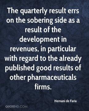 Hernani de Faria - The quarterly result errs on the sobering side as a result of the development in revenues, in particular with regard to the already published good results of other pharmaceuticals firms.