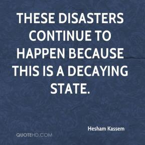 Hesham Kassem - These disasters continue to happen because this is a decaying state.