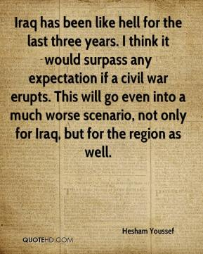 Hesham Youssef - Iraq has been like hell for the last three years. I think it would surpass any expectation if a civil war erupts. This will go even into a much worse scenario, not only for Iraq, but for the region as well.