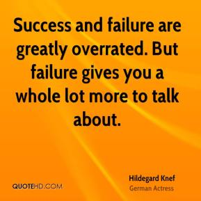 Hildegard Knef - Success and failure are greatly overrated. But failure gives you a whole lot more to talk about.