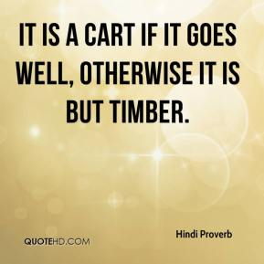 It is a cart if it goes well, otherwise it is but timber.