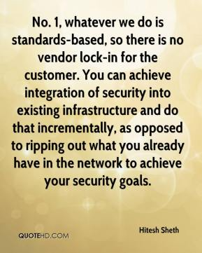 Hitesh Sheth - No. 1, whatever we do is standards-based, so there is no vendor lock-in for the customer. You can achieve integration of security into existing infrastructure and do that incrementally, as opposed to ripping out what you already have in the network to achieve your security goals.