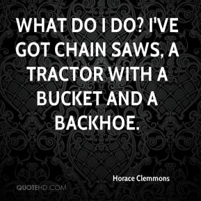 Horace Clemmons - What do I do? I've got chain saws, a tractor with a bucket and a backhoe.