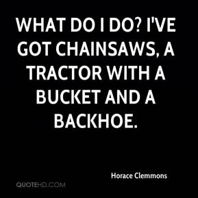 Horace Clemmons - What do I do? I've got chainsaws, a tractor with a bucket and a backhoe.