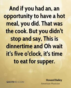 Howard Bailey - And if you had an, an opportunity to have a hot meal, you did. That was the cook. But you didn't stop and say, This is dinnertime and Oh wait it's five o'clock, it's time to eat for supper.