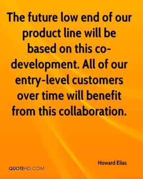 Howard Elias - The future low end of our product line will be based on this co-development. All of our entry-level customers over time will benefit from this collaboration.