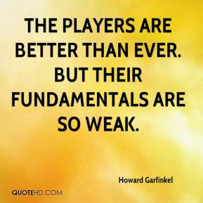 Howard Garfinkel - The players are better than ever. But their fundamentals are so weak.