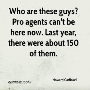 Howard Garfinkel - Who are these guys? Pro agents can't be here now. Last year, there were about 150 of them.