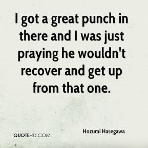 Hozumi Hasegawa - I got a great punch in there and I was just praying he wouldn't recover and get up from that one.
