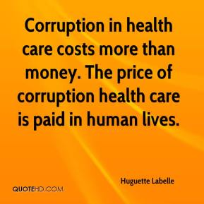 Huguette Labelle - Corruption in health care costs more than money. When an infant dies during an operation because an adrenalin injection to re-start her heart was actually just water- how do you put a price on that? The price of corruption in health care is paid in human suffering.
