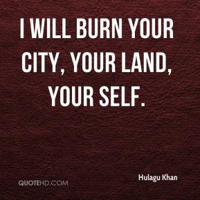 I will burn your city, your land, your self.