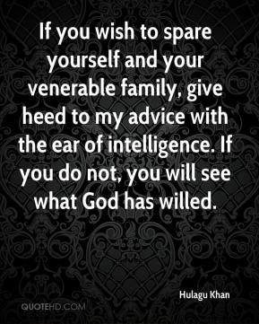 Hulagu Khan - If you wish to spare yourself and your venerable family, give heed to my advice with the ear of intelligence. If you do not, you will see what God has willed.