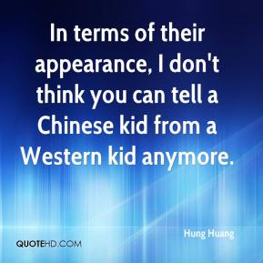 In terms of their appearance, I don't think you can tell a Chinese kid from a Western kid anymore.