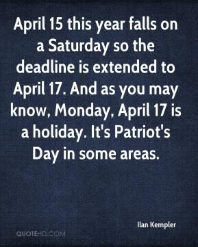 Ilan Kempler - April 15 this year falls on a Saturday so the deadline is extended to April 17. And as you may know, Monday, April 17 is a holiday. It's Patriot's Day in some areas.