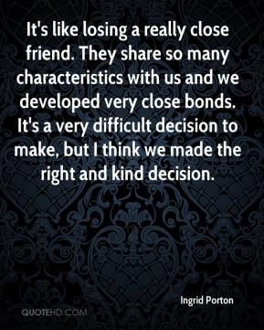 Ingrid Porton - It's like losing a really close friend. They share so many characteristics with us and we developed very close bonds. It's a very difficult decision to make, but I think we made the right and kind decision.