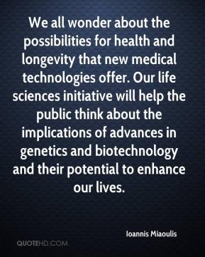 Ioannis Miaoulis - We all wonder about the possibilities for health and longevity that new medical technologies offer. Our life sciences initiative will help the public think about the implications of advances in genetics and biotechnology and their potential to enhance our lives.