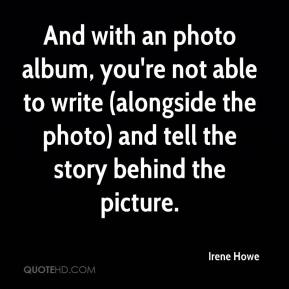 Irene Howe - And with an photo album, you're not able to write (alongside the photo) and tell the story behind the picture.