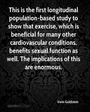 Irwin Goldstein - This is the first longitudinal population-based study to show that exercise, which is beneficial for many other cardiovascular conditions, benefits sexual function as well. The implications of this are enormous.