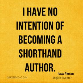 Isaac Pitman - I have no intention of becoming a shorthand author.