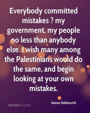 Itamar Rabinovich - Everybody committed mistakes ? my government, my people no less than anybody else. I wish many among the Palestinians would do the same, and begin looking at your own mistakes.