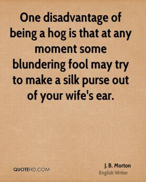 J. B. Morton - One disadvantage of being a hog is that at any moment some blundering fool may try to make a silk purse out of your wife's ear.