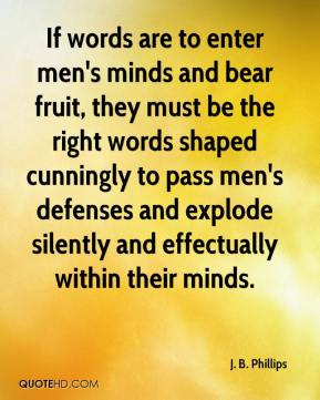 J. B. Phillips - If words are to enter men's minds and bear fruit, they must be the right words shaped cunningly to pass men's defenses and explode silently and effectually within their minds.