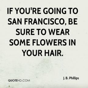 J. B. Phillips - If you're going to San Francisco, Be sure to wear some flowers in your hair.