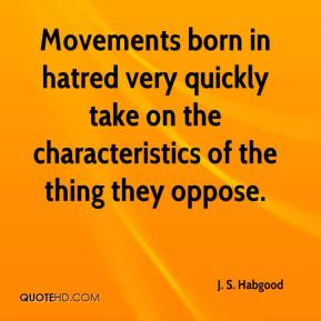 J. S. Habgood - Movements born in hatred very quickly take on the characteristics of the thing they oppose.