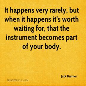 Jack Brymer - It happens very rarely, but when it happens it's worth waiting for, that the instrument becomes part of your body.